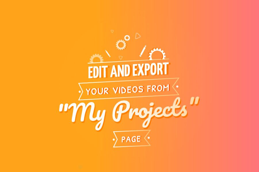 """Edit and Export your Videos from """"My Projects"""" Page"""