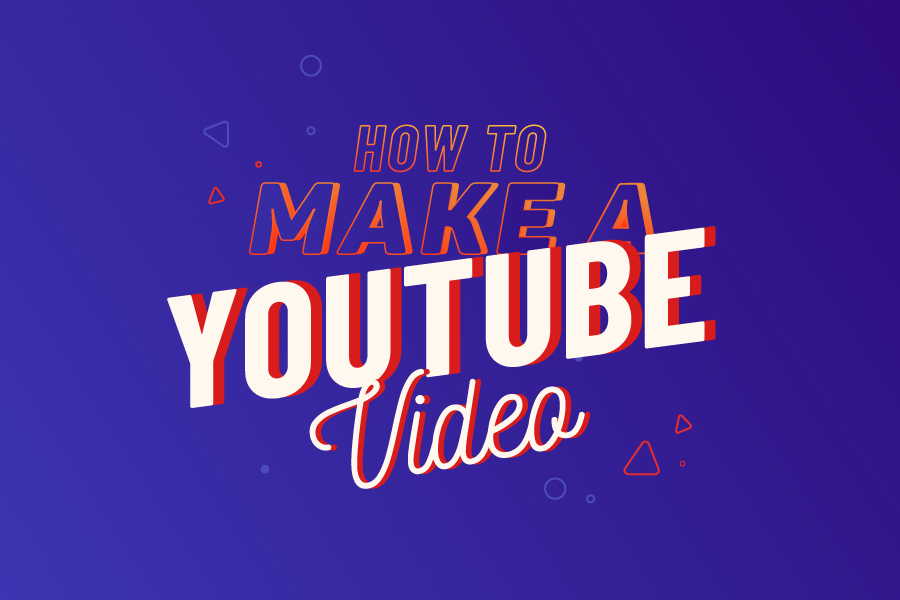 How to Make a YouTube Video from A to Z